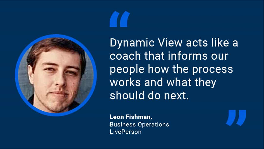 """Dynamic View acts like a coach that informs our people on how the process works and what they should do next!"" - Leon Fishman, Business Operations, LivePerson"