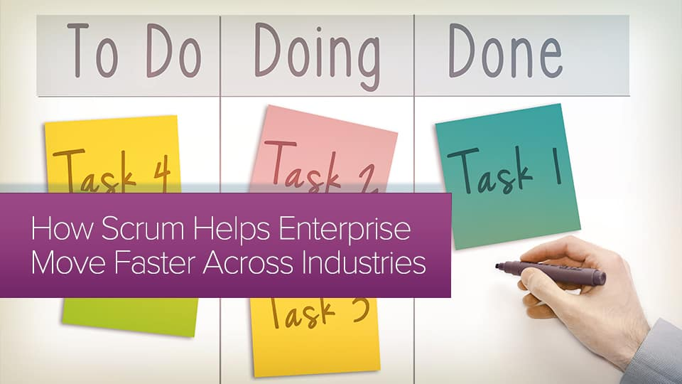 What is Scrum and How Can it Help Enterprise Businesses Move Faster Across Industries